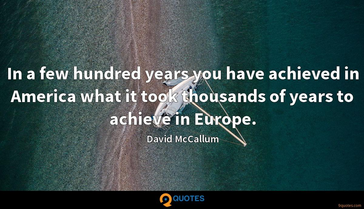 In a few hundred years you have achieved in America what it took thousands of years to achieve in Europe.