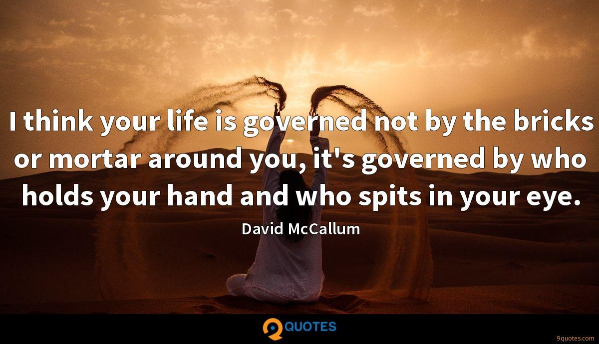 I think your life is governed not by the bricks or mortar around you, it's governed by who holds your hand and who spits in your eye.