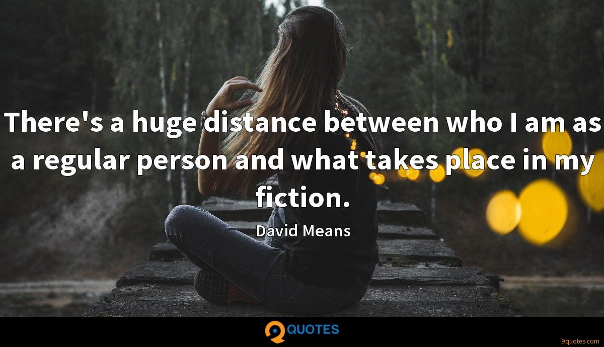There's a huge distance between who I am as a regular person and what takes place in my fiction.