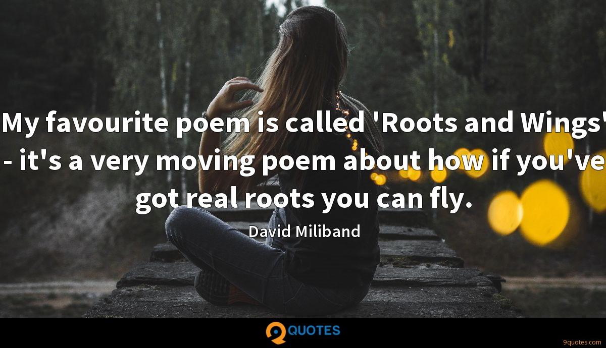 My favourite poem is called 'Roots and Wings' - it's a very moving poem about how if you've got real roots you can fly.