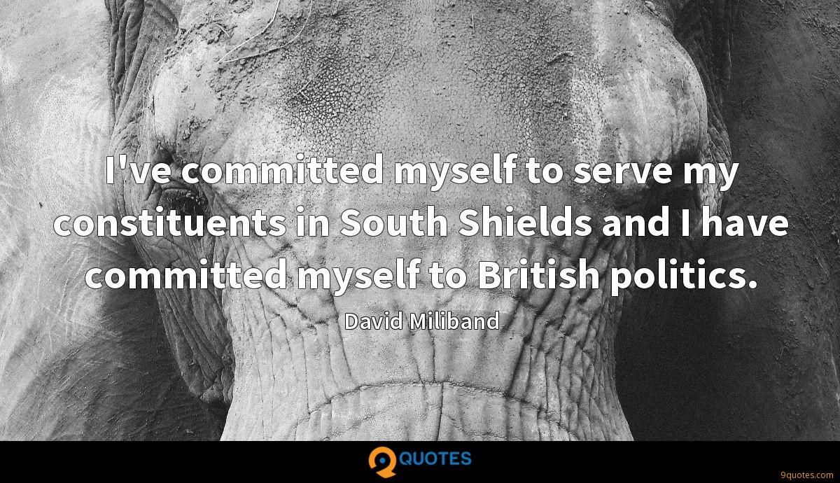 I've committed myself to serve my constituents in South Shields and I have committed myself to British politics.