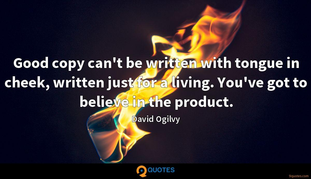 Good copy can't be written with tongue in cheek, written just for a living. You've got to believe in the product.