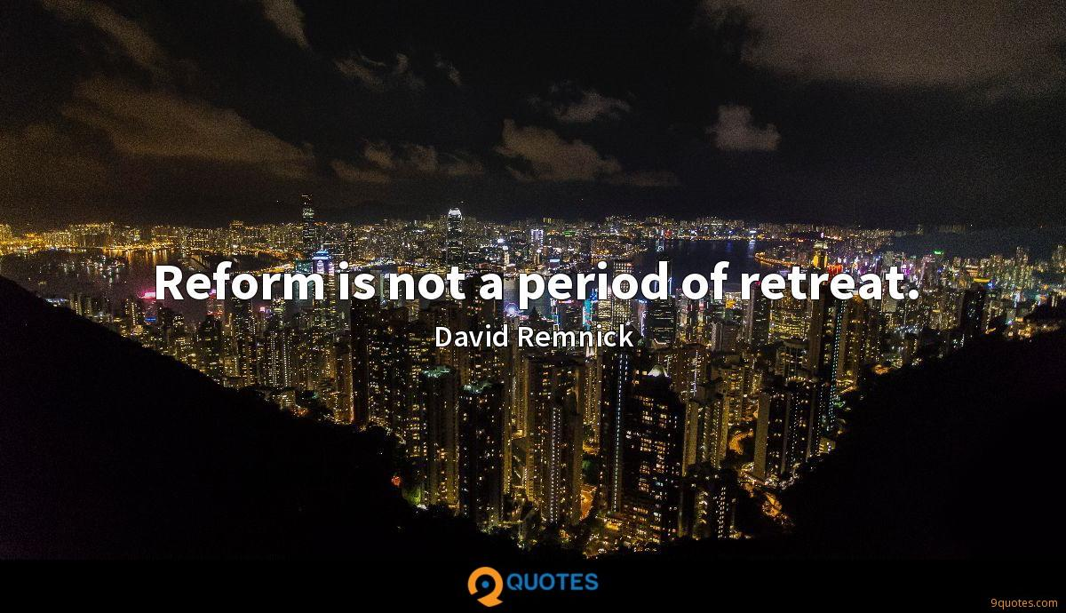 Reform is not a period of retreat.