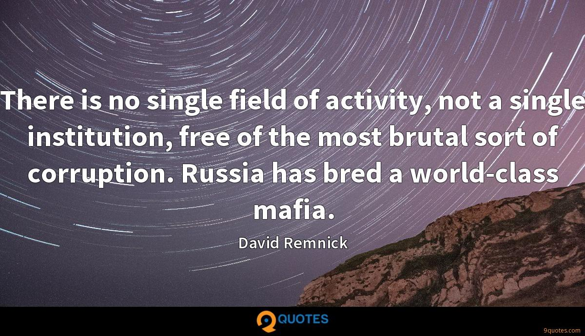 There is no single field of activity, not a single institution, free of the most brutal sort of corruption. Russia has bred a world-class mafia.