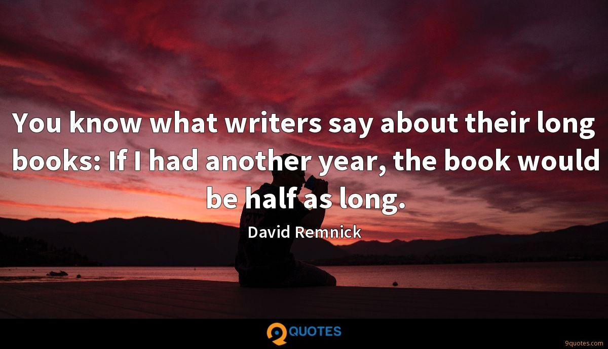You know what writers say about their long books: If I had another year, the book would be half as long.