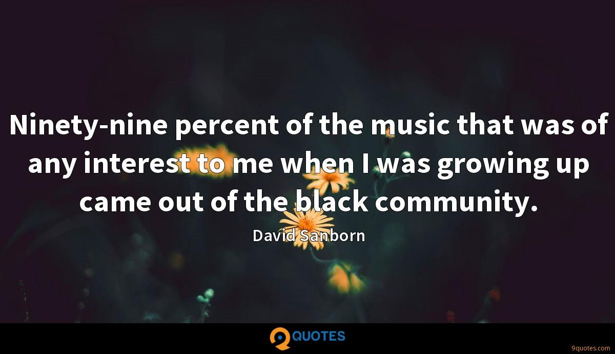 Ninety-nine percent of the music that was of any interest to me when I was growing up came out of the black community.
