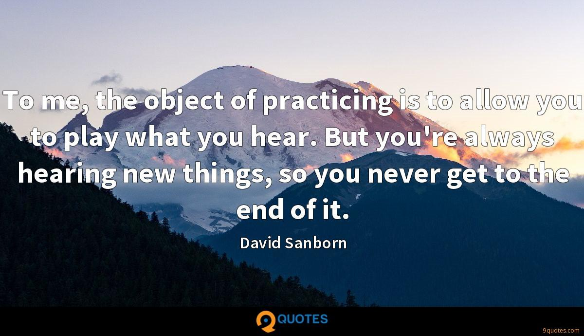 To me, the object of practicing is to allow you to play what you hear. But you're always hearing new things, so you never get to the end of it.