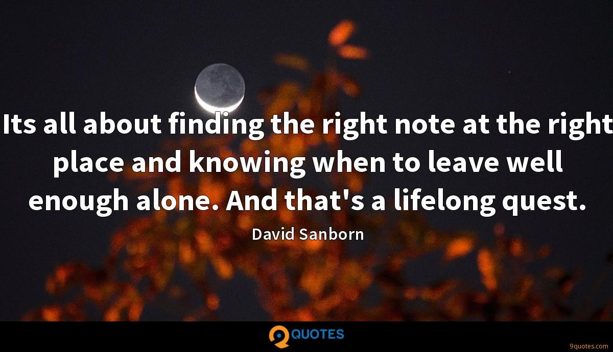 Its all about finding the right note at the right place and knowing when to leave well enough alone. And that's a lifelong quest.