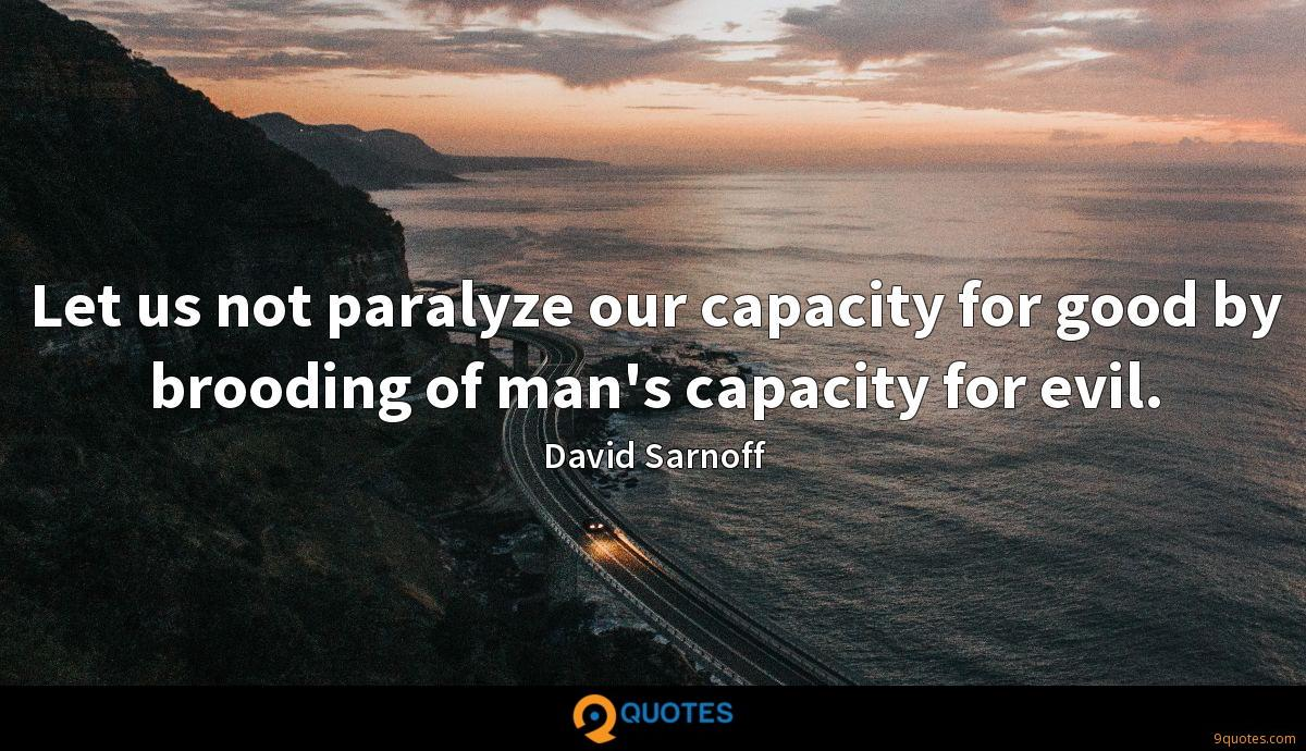Let us not paralyze our capacity for good by brooding of man's capacity for evil.
