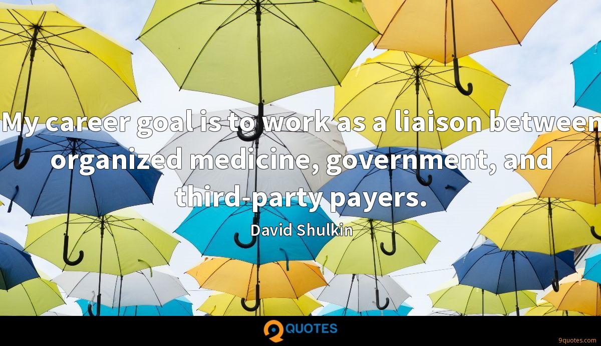 My career goal is to work as a liaison between organized medicine, government, and third-party payers.