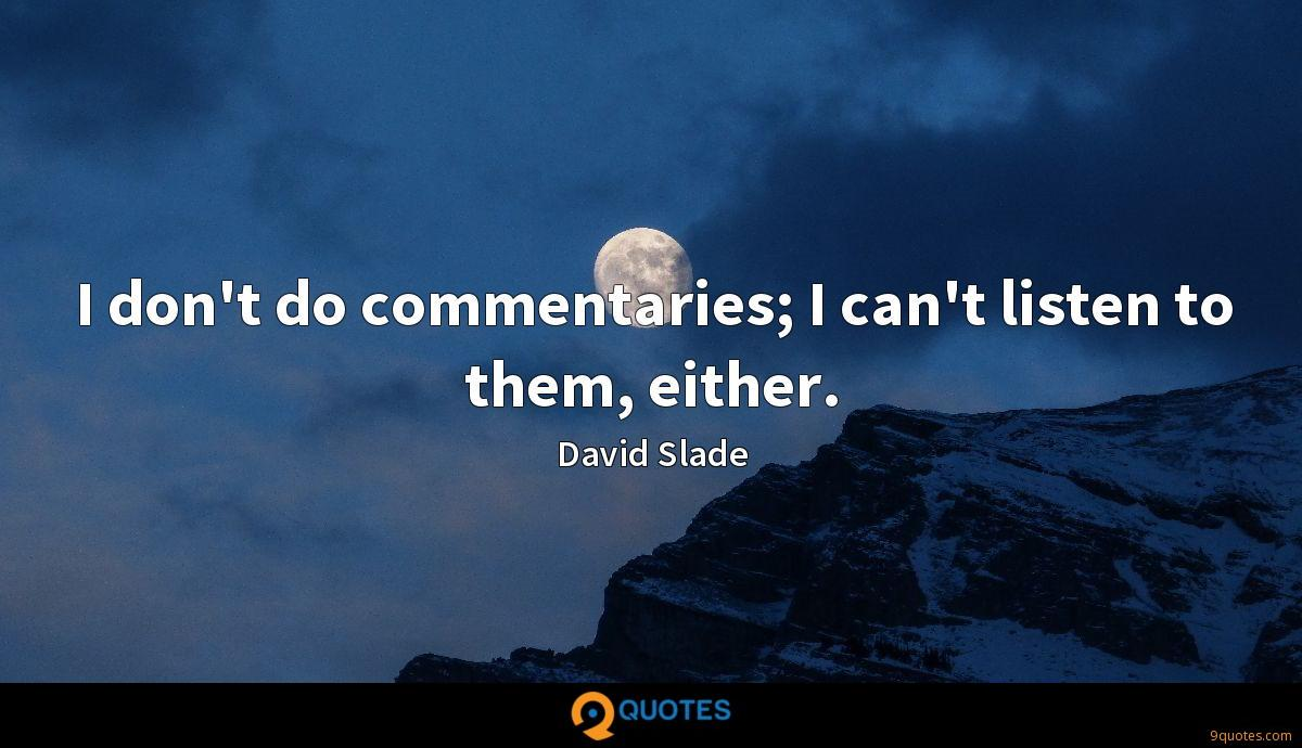 I don't do commentaries; I can't listen to them, either.