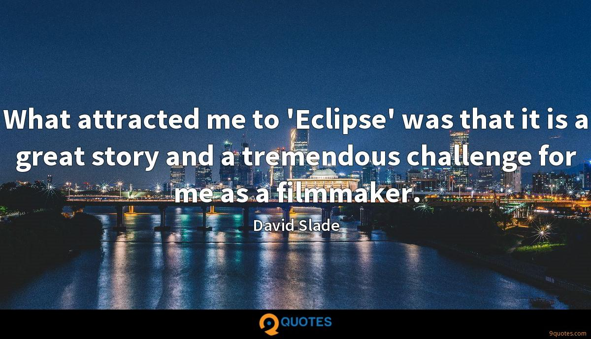 What attracted me to 'Eclipse' was that it is a great story and a tremendous challenge for me as a filmmaker.
