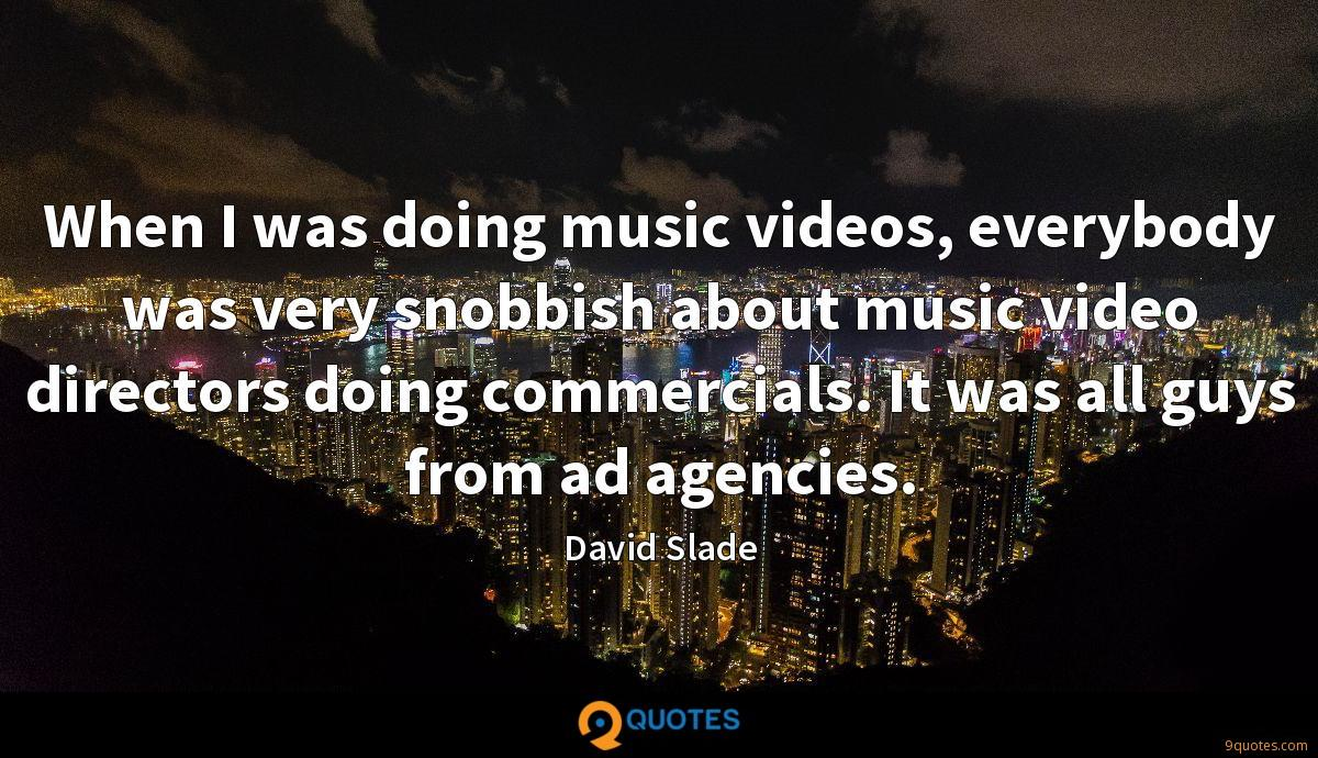 When I was doing music videos, everybody was very snobbish about music video directors doing commercials. It was all guys from ad agencies.