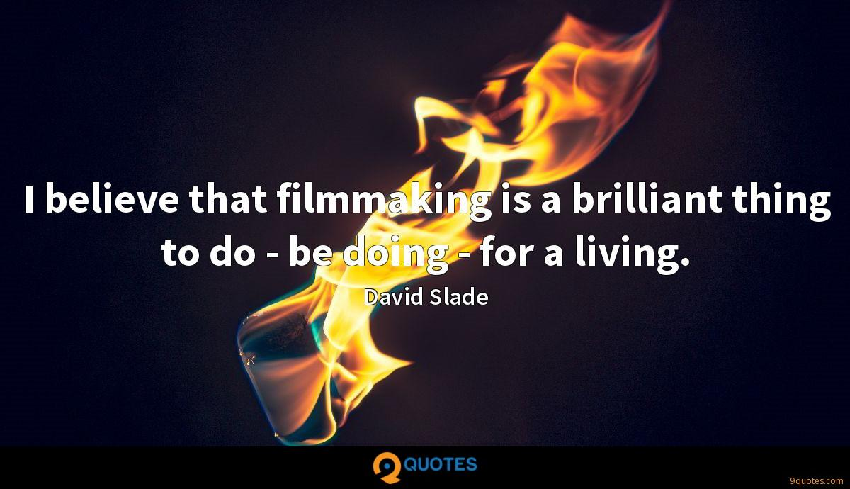 I believe that filmmaking is a brilliant thing to do - be doing - for a living.