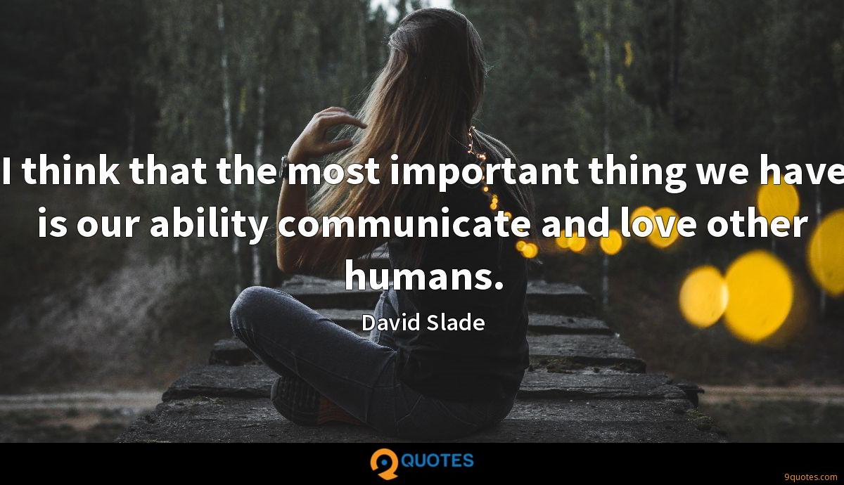 I think that the most important thing we have is our ability communicate and love other humans.