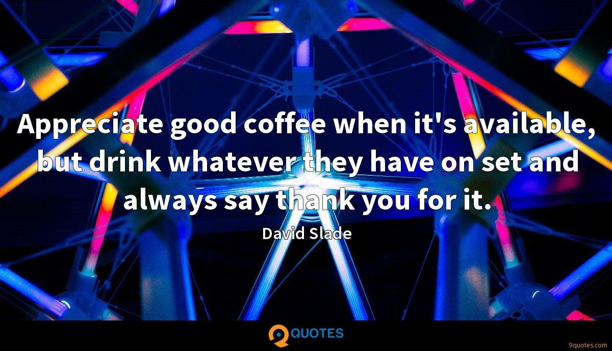 Appreciate good coffee when it's available, but drink whatever they have on set and always say thank you for it.