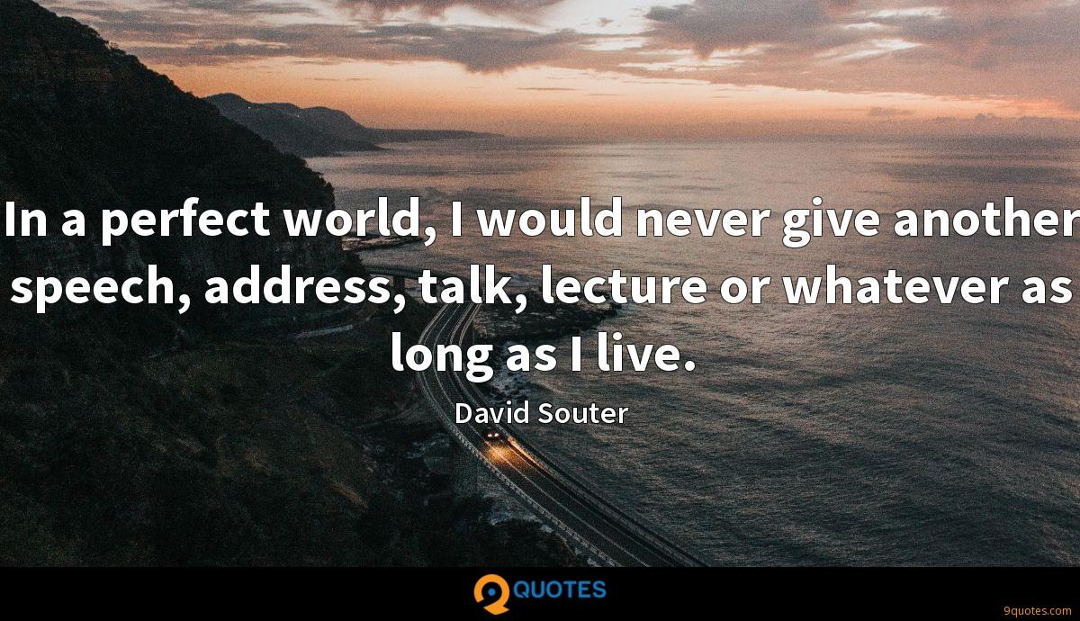 In a perfect world, I would never give another speech, address, talk, lecture or whatever as long as I live.