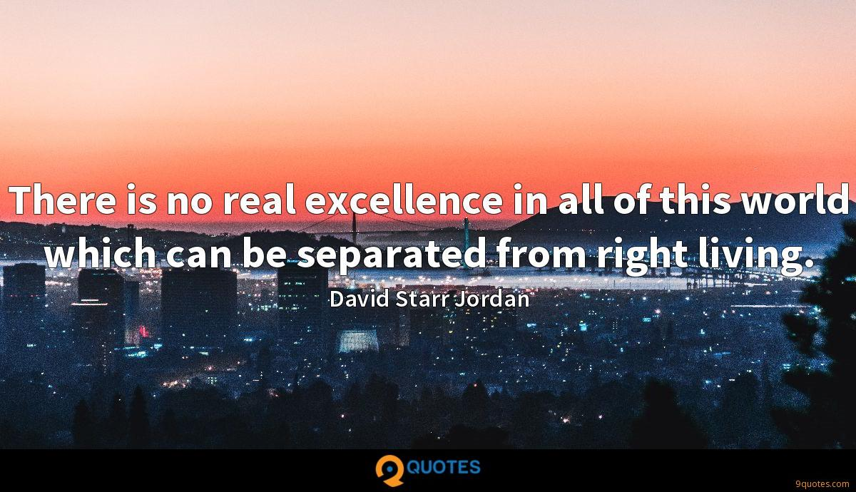 There is no real excellence in all of this world which can be separated from right living.