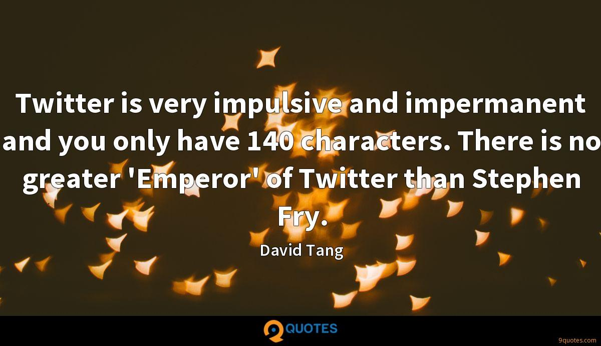 Twitter is very impulsive and impermanent and you only have 140 characters. There is no greater 'Emperor' of Twitter than Stephen Fry.