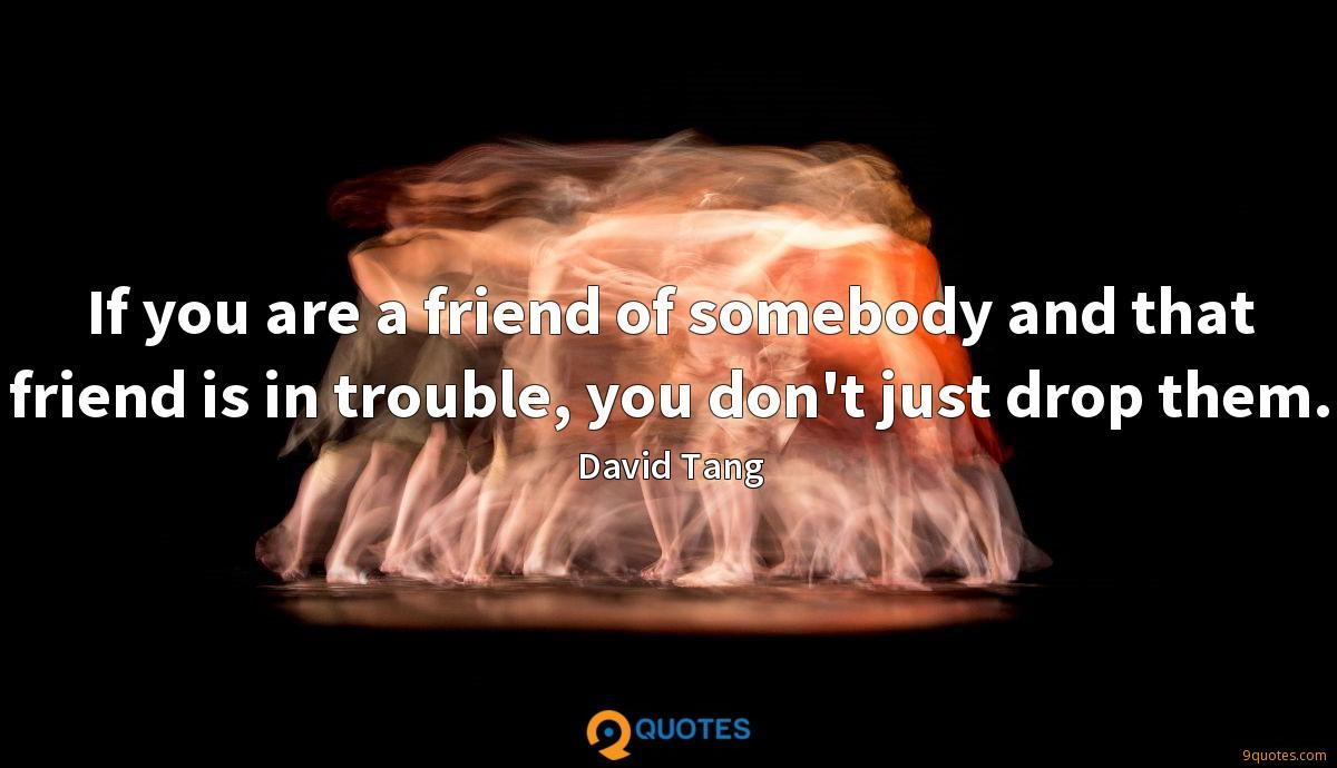 If you are a friend of somebody and that friend is in trouble, you don't just drop them.
