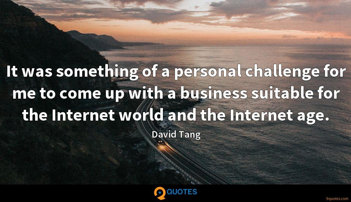 It was something of a personal challenge for me to come up with a business suitable for the Internet world and the Internet age.