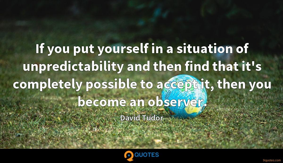 If you put yourself in a situation of unpredictability and then find that it's completely possible to accept it, then you become an observer.