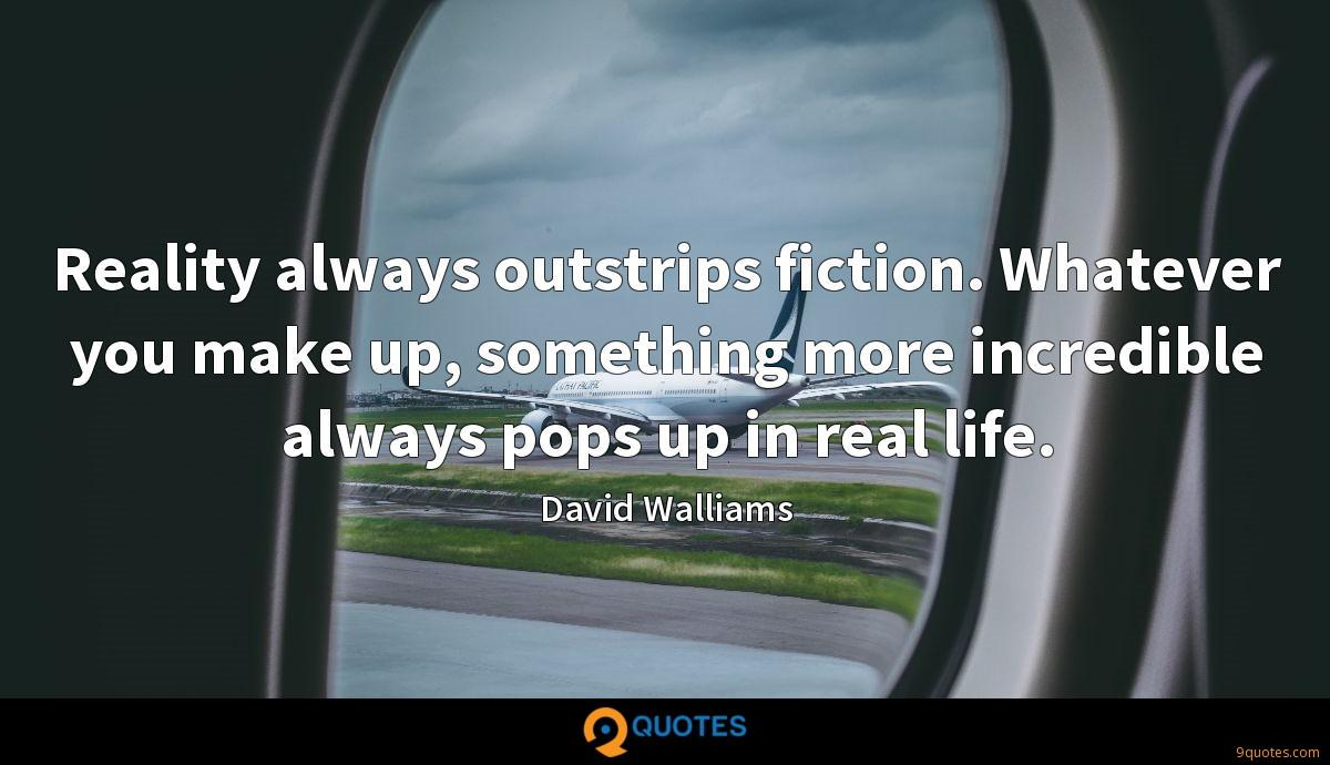 Reality always outstrips fiction. Whatever you make up, something more incredible always pops up in real life.