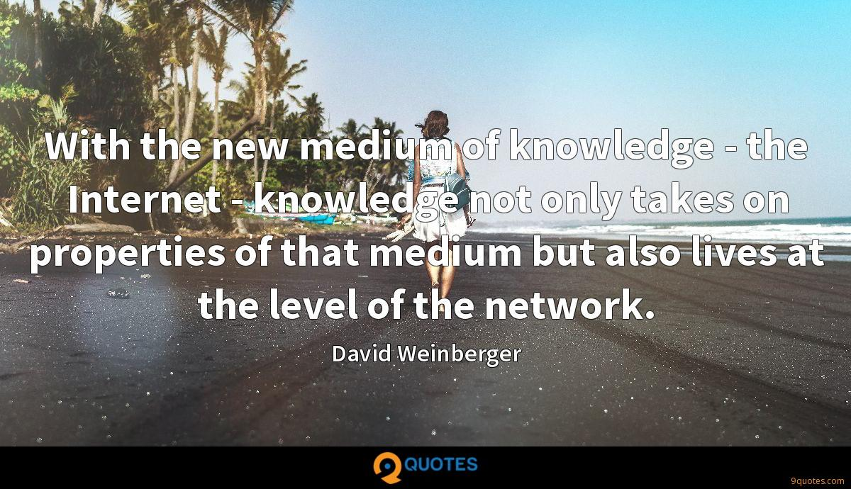 With the new medium of knowledge - the Internet - knowledge not only takes on properties of that medium but also lives at the level of the network.