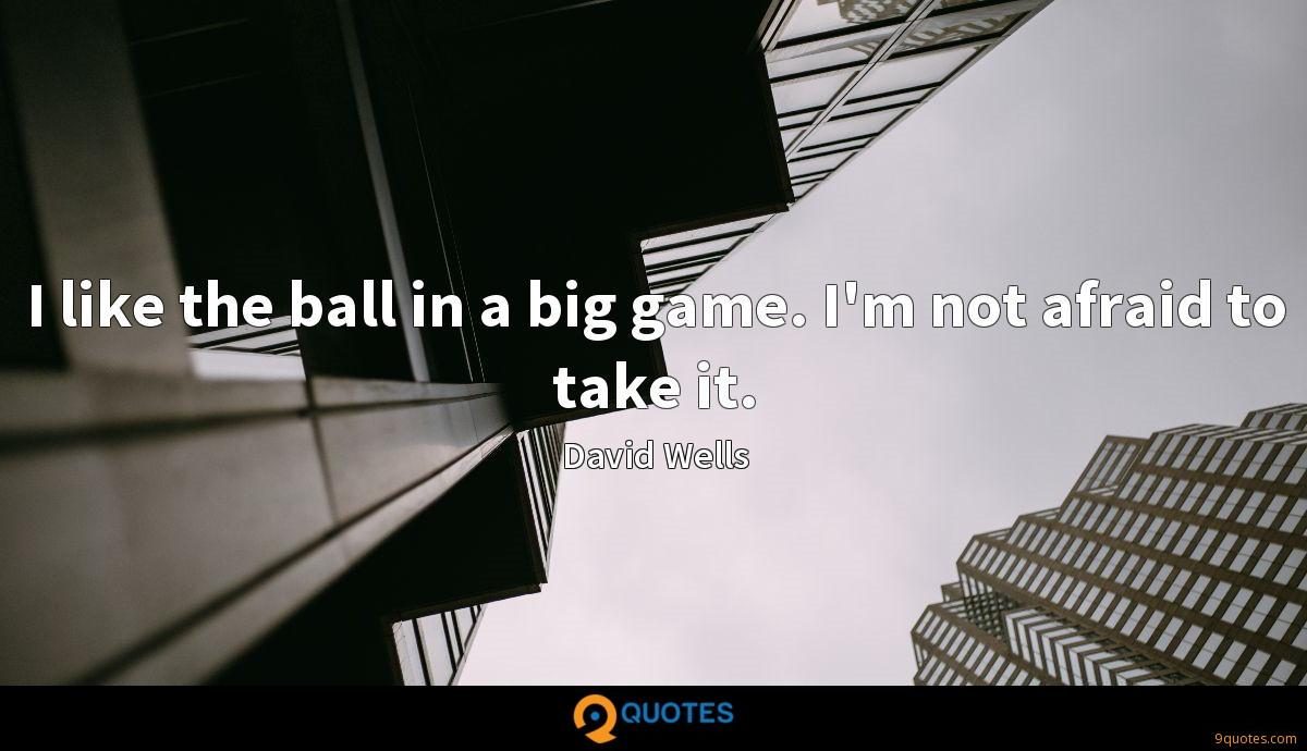 I like the ball in a big game. I'm not afraid to take it.