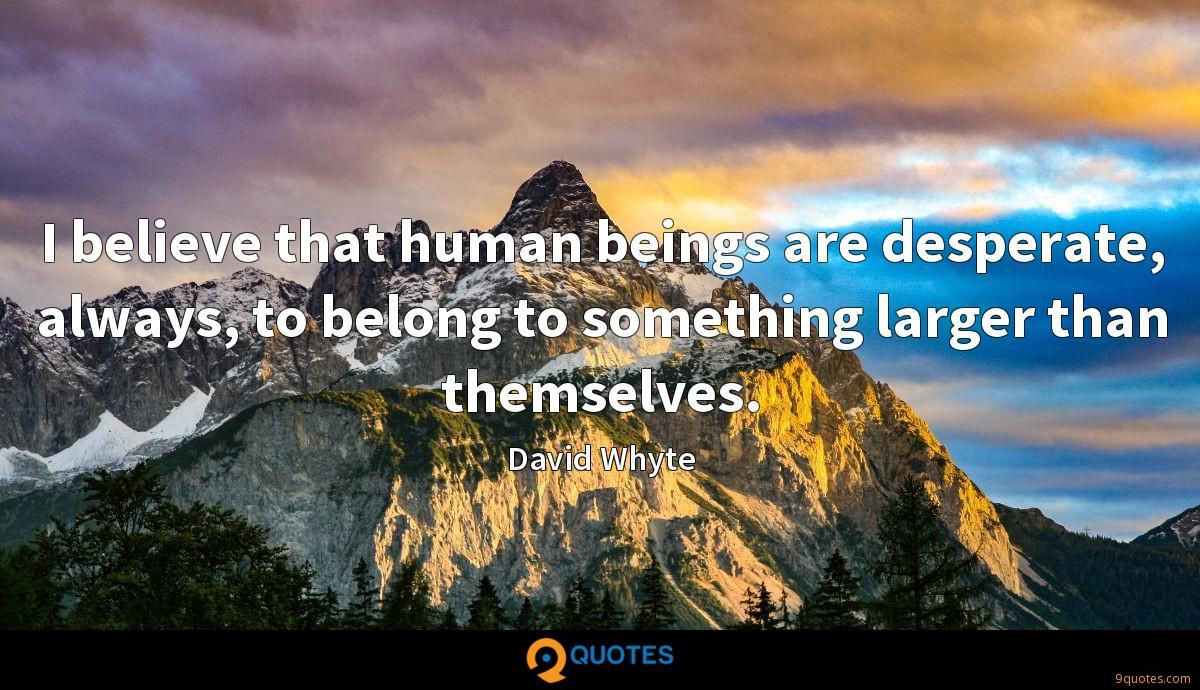 I believe that human beings are desperate, always, to belong to something larger than themselves.