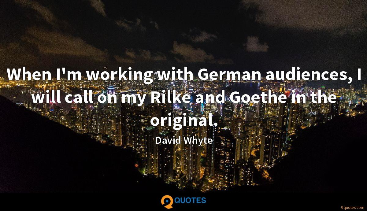 When I'm working with German audiences, I will call on my Rilke and Goethe in the original.