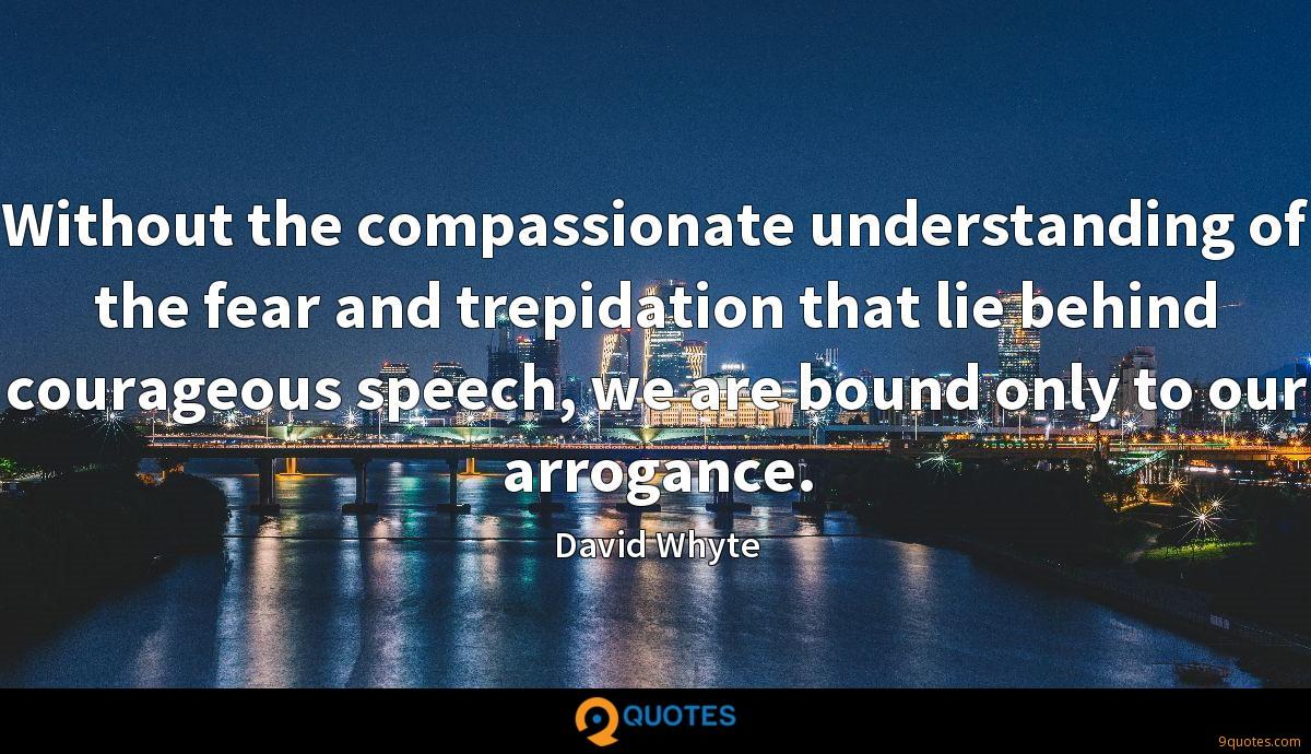 Without the compassionate understanding of the fear and trepidation that lie behind courageous speech, we are bound only to our arrogance.