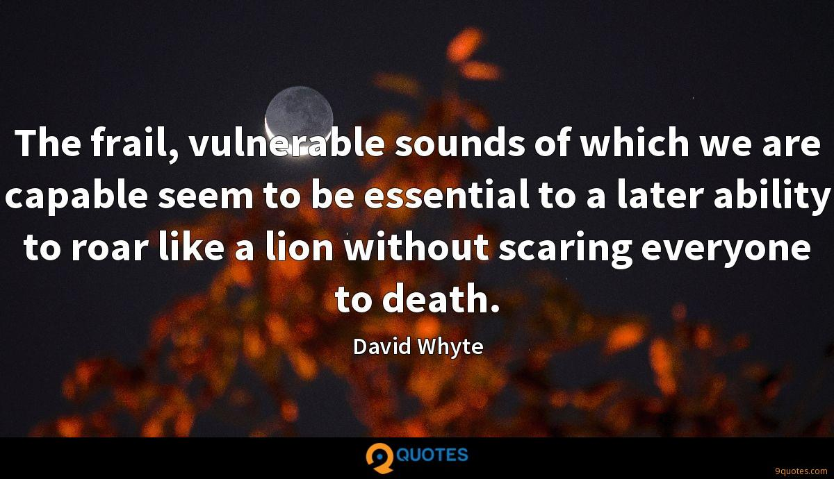 The frail, vulnerable sounds of which we are capable seem to be essential to a later ability to roar like a lion without scaring everyone to death.