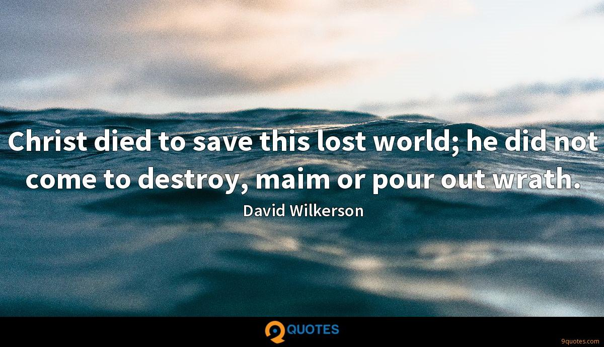 Christ died to save this lost world; he did not come to destroy, maim or pour out wrath.