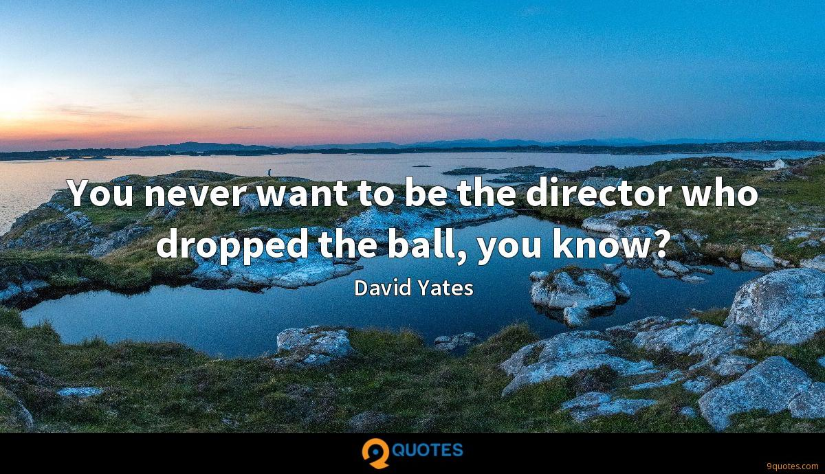 You never want to be the director who dropped the ball, you know?
