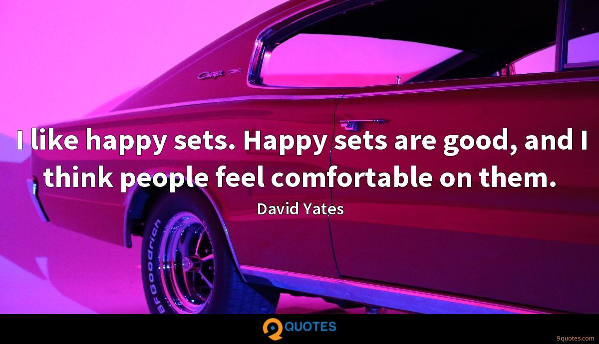 I like happy sets. Happy sets are good, and I think people feel comfortable on them.