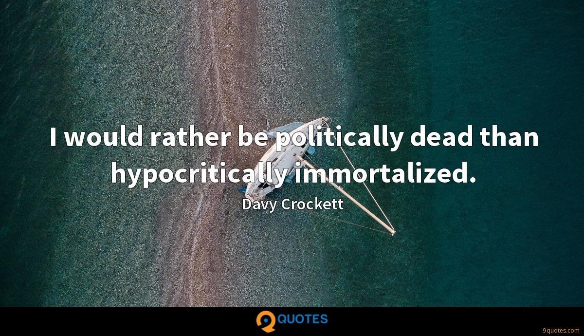 I would rather be politically dead than hypocritically immortalized.