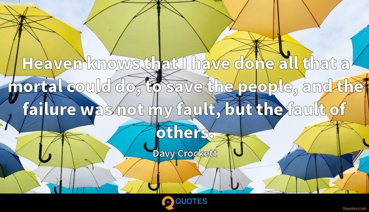 Heaven knows that I have done all that a mortal could do, to save the people, and the failure was not my fault, but the fault of others.