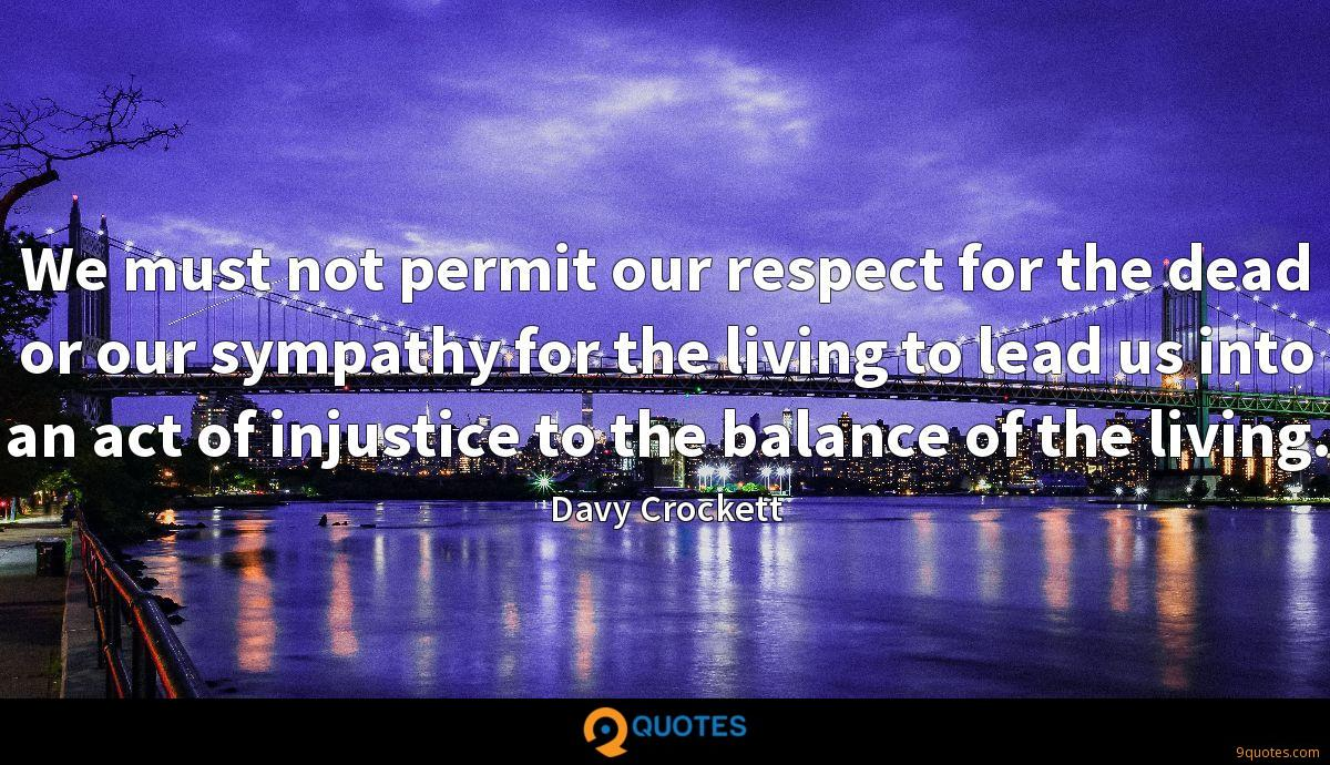 We must not permit our respect for the dead or our sympathy for the living to lead us into an act of injustice to the balance of the living.