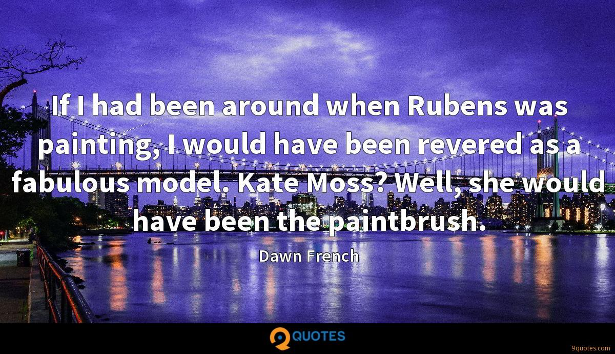 If I had been around when Rubens was painting, I would have been revered as a fabulous model. Kate Moss? Well, she would have been the paintbrush.