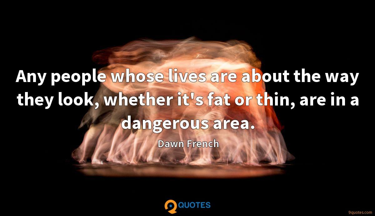 Any people whose lives are about the way they look, whether it's fat or thin, are in a dangerous area.
