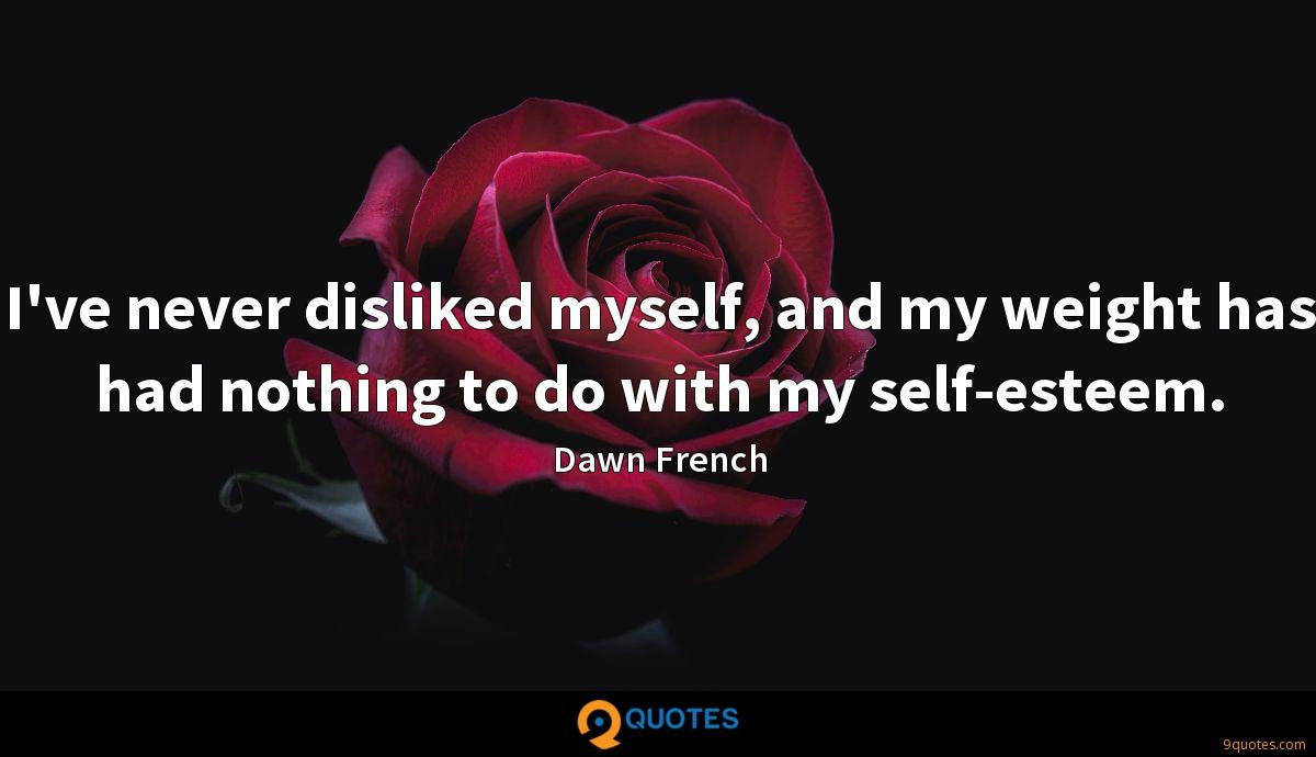 I've never disliked myself, and my weight has had nothing to do with my self-esteem.