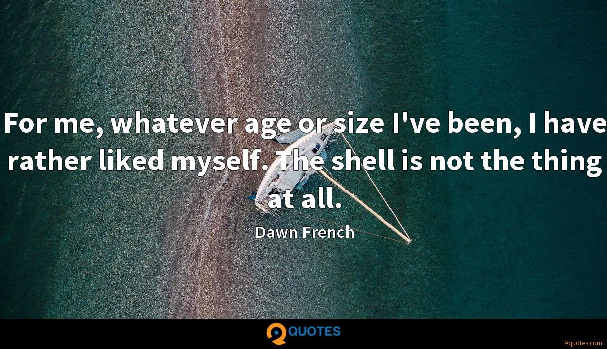 For me, whatever age or size I've been, I have rather liked myself. The shell is not the thing at all.