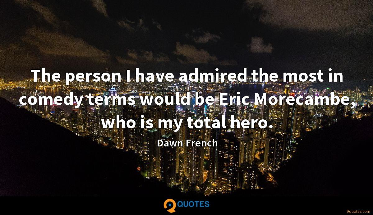 The person I have admired the most in comedy terms would be Eric Morecambe, who is my total hero.