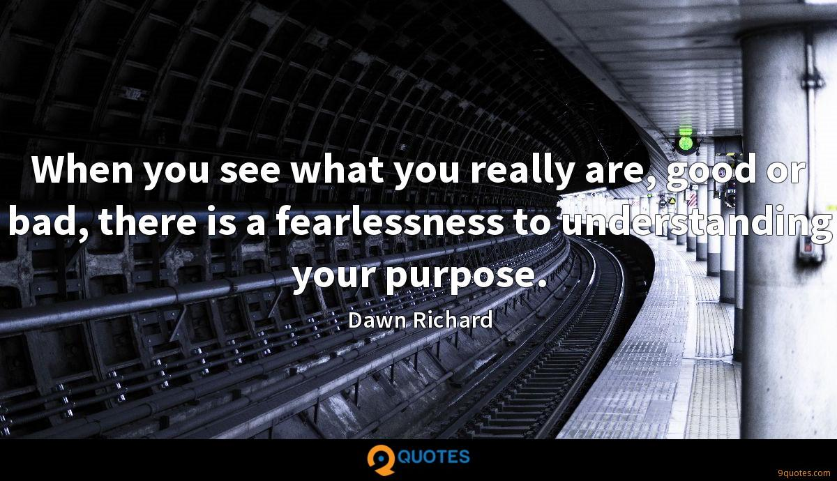 When you see what you really are, good or bad, there is a fearlessness to understanding your purpose.
