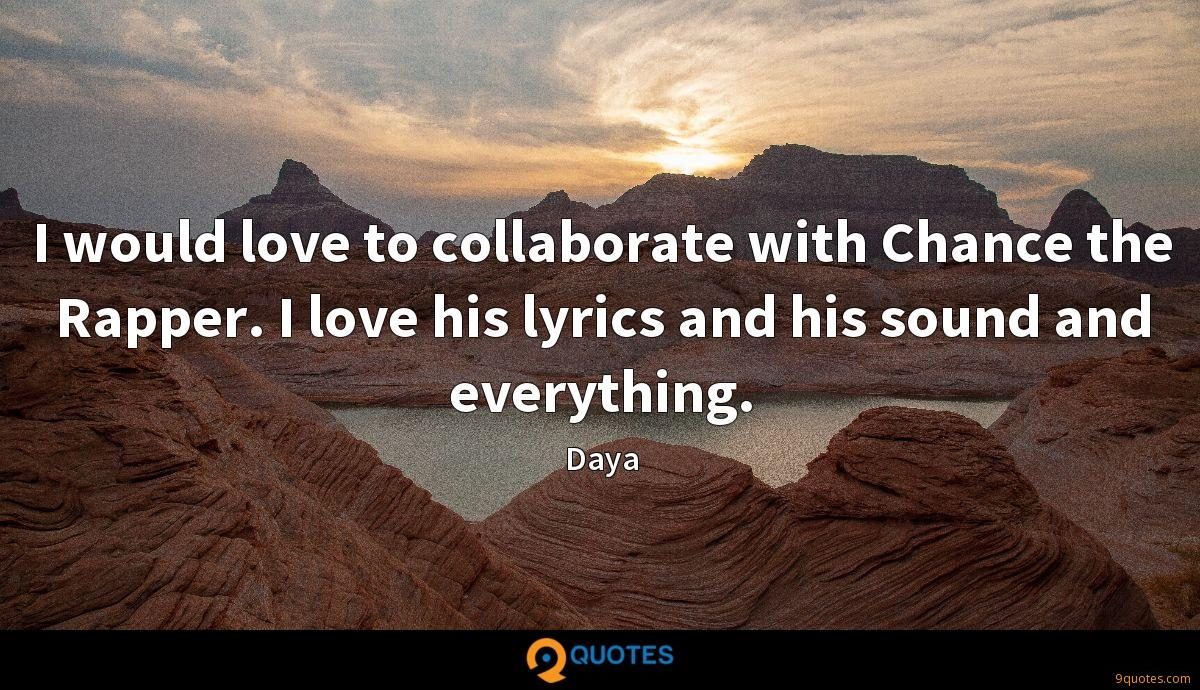 I would love to collaborate with Chance the Rapper. I love his lyrics and his sound and everything.