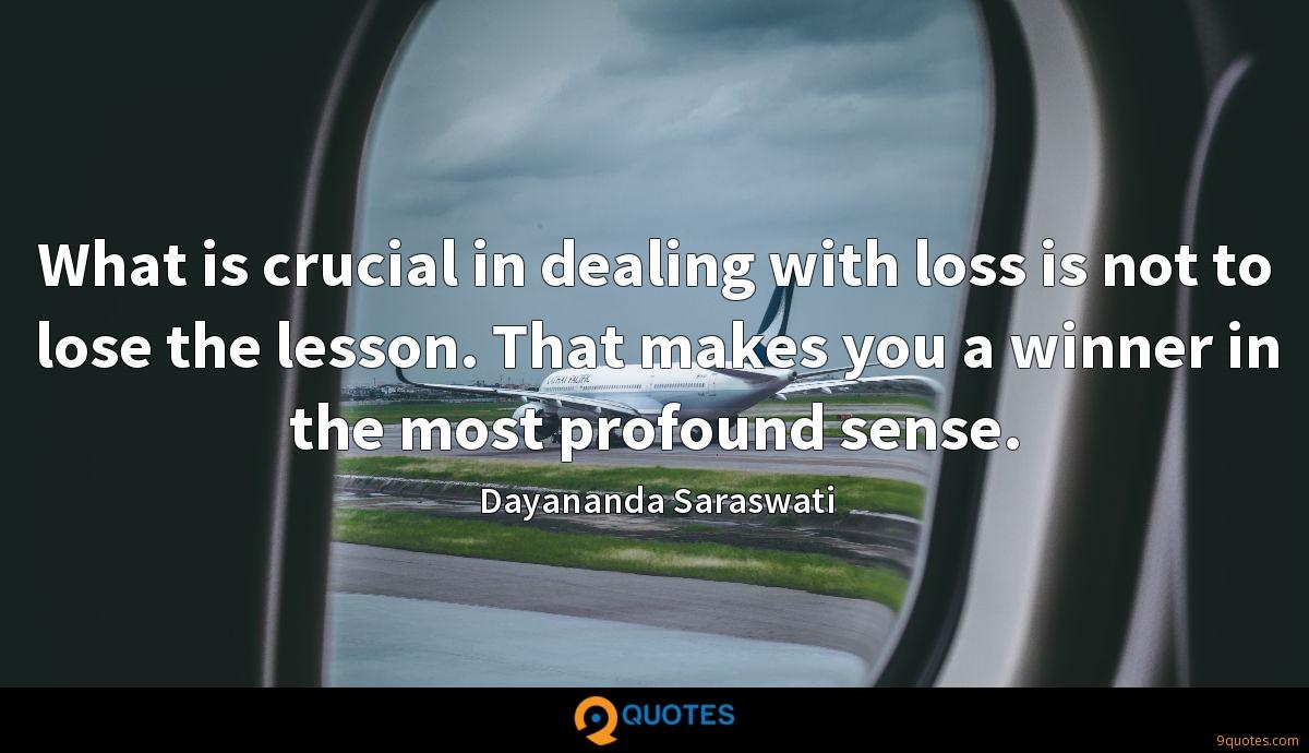 What is crucial in dealing with loss is not to lose the lesson. That makes you a winner in the most profound sense.
