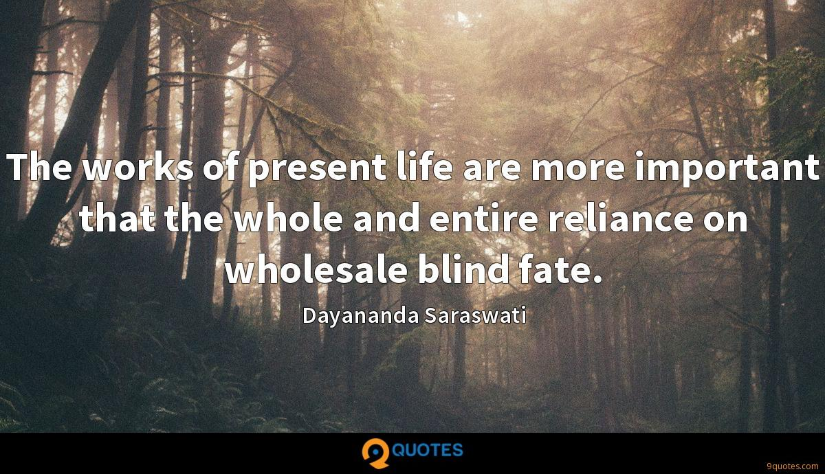 The works of present life are more important that the whole and entire reliance on wholesale blind fate.