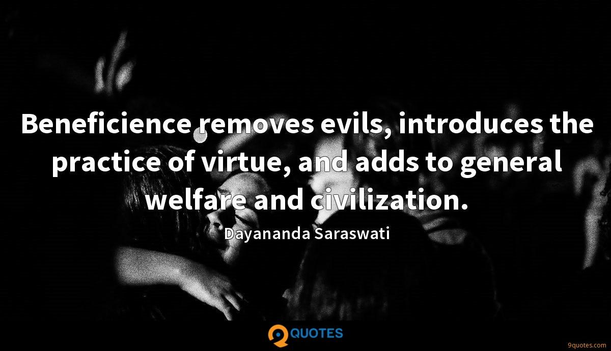 Beneficience removes evils, introduces the practice of virtue, and adds to general welfare and civilization.
