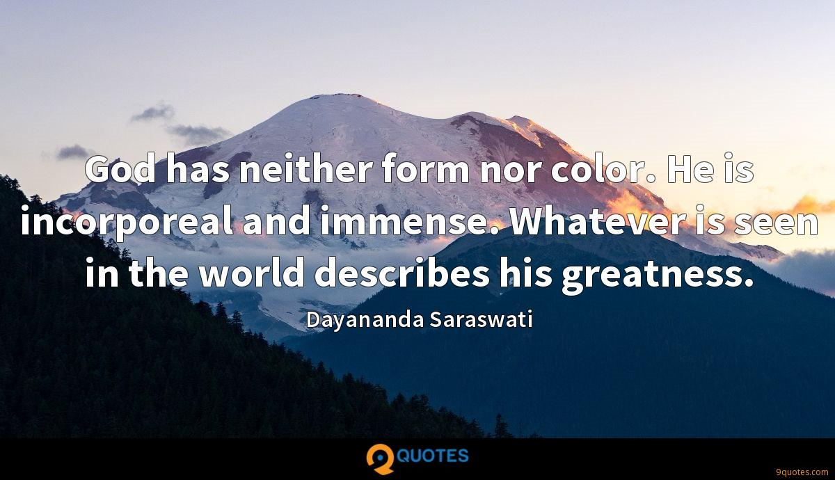 God has neither form nor color. He is incorporeal and immense. Whatever is seen in the world describes his greatness.
